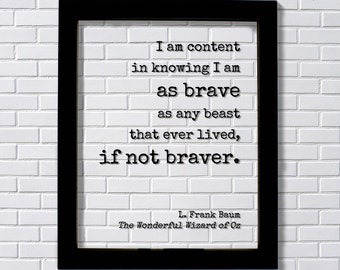 Wizard of Oz - L. Frank Baum - Floating Quote. I am content in knowing I am as brave as any beast that ever lived. Wonderful Wizard of Oz