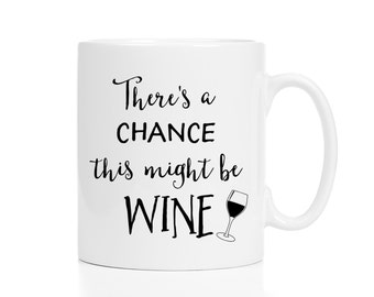 There's a Chance This Might Be Wine Mug / Funny Coffee Mug / Humorous Mug / Friend Gift