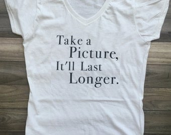 Take a Picture, It'll Last Longer Tee/Take a Picture, It'll Last Longer shirt/Take a Picture, It'll Last Longer t-shirt/witty tee/sarcastic