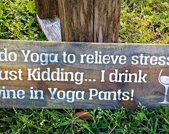 I do Yoga to Relieve Stress, Just Kidding I Drink Wine in Yoga Pants, Funny Wine Saying, Wine Decor, Gift for Friend, Wine Gift, Wine Sign