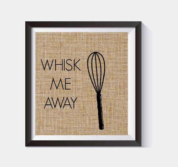 Whisk Me Away Kitchen Burlap Print Funny Kitchen Print Kitchen