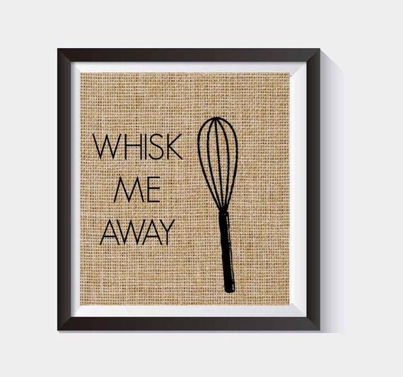 Whisk Me Away Kitchen Burlap Print Funny Kitchen Print Kitchen