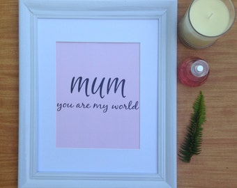 Mum You Are My World Print.