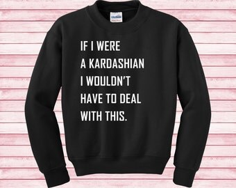 If I were a Kardashian I wouldn't have to deal with this Kim kourtney khloe kendall kylie Sweatshirt funny Unisex tumblr gifts blogger