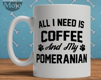 Pomeranian Mug - All I Need Is Coffee And My Pomeranian - Ceramic Mug For Dog Lovers