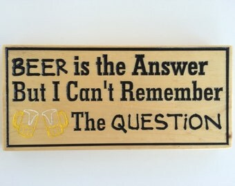 Beer Is The Answer But I Can't Remember The Question Wood Carved Sign