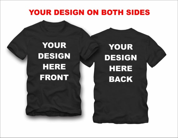 Your designs on both sides custom t-shirt pick one of our designs or send us your picture or design we will print it