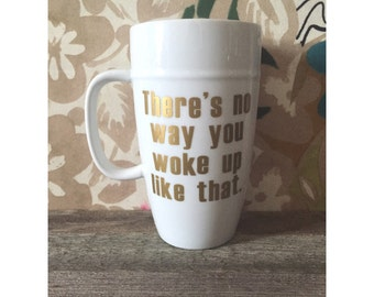 "18oz Coffee Mug - ""There is no way you woke up like that"""
