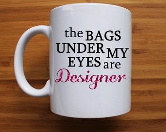 Designer Bag Mug, The bags under my eyes are designer Mug, funny mug, coffee mug, tea cup, designer bags, ceramic mug, gift, personalised,