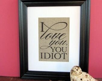 I LOVE you, YOU idiot - burlap art print