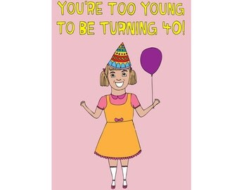 Birthday Card - You're Too Young To Be Turning 40! GIRL VERSION