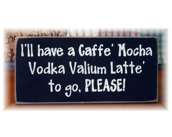 I'll have a caffe mocha vodka valium latte to go please primitive wood sign