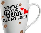 "Valentines Day ""Where you bean all my life"" coffee mug"
