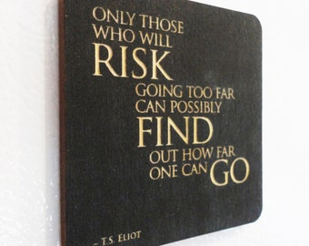 Only those who will risk going too far can possibly find out how far one can go. ~ T.S. Eliot, Inspirational Quote Magnet