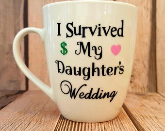 Father of the Bride or Mother of the Bride, I Survived My Daughter's Wedding, 12 ounce Coffee Mug, Bridal party Gift