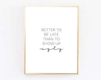 DIGITAL DOWNLOAD >>> Better To Be Late Than To Show Up Ugly Print - Beauty Print - Fashion Print - Funny Art
