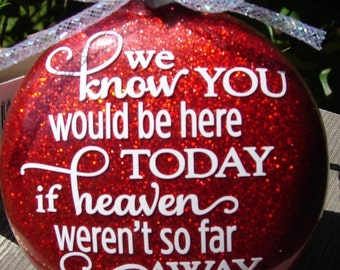 We know you would be here glass ornament