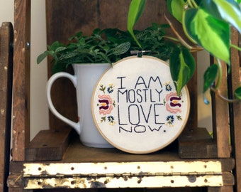 """Embroidery Hoop Art - 6 inch """"I Am Mostly Love Now"""" floral"""