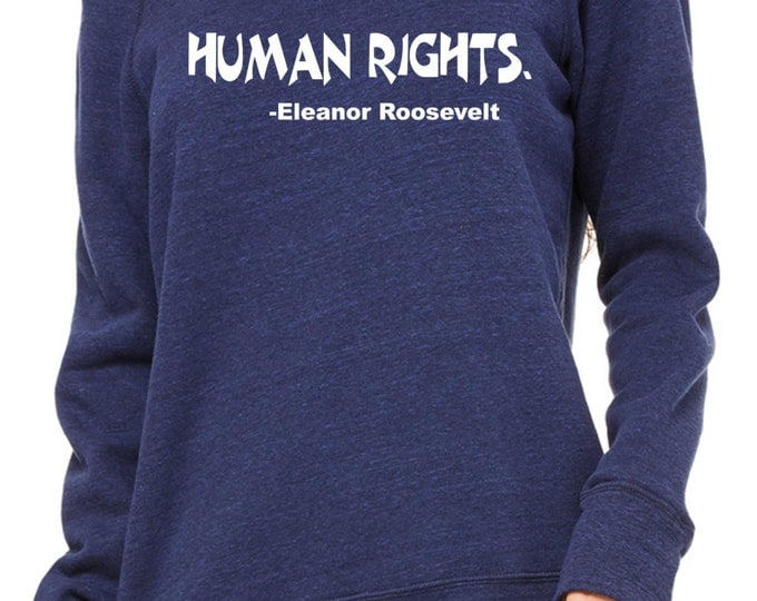 Human Rights - Eleanor Rossevelt sweatshirt. Womens inspirational Sweatshirt. slouchy oversized shirt , urban clothing , fitness sweatshirt