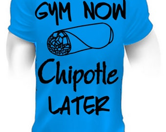 Gym now chipotle later,fitted shirt,chipotle,burrito,burrito shirt,burrito t-shirt,taco,taco shirt,taco tee,taco tshirt,