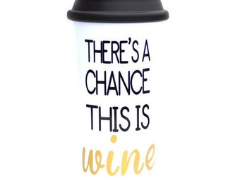 Travel mug, Theres a chance this is wine, There's A Chance This Is Wine, wine mug, wine lover gift, Mugs with sayings, wine gifts