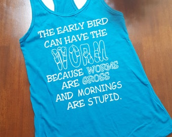 EARLY BIRD Tank Top. Early Bird Get The Worm. Racer Back Tank Top. Worms are Gross. Mornings are Stupid. FREE Shipping for a Limited Time