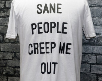 Funny t-shirt - sane people creep me out