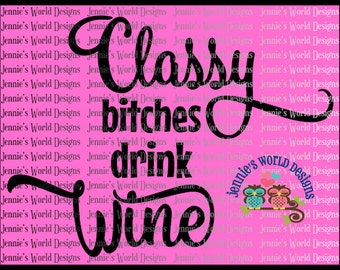 Classy Bitches Drink Wine- SVG/ DXF/PNG/JPg Cut File