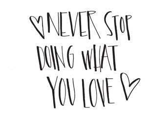 Never Stop Doing What You Love- Hand Lettered