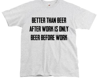 Better than beer after work is only beer before work Beer Tshirt Tumblr Shirt Funny Beer shirt Beer lover gift I Love Beer Alcohol jokes