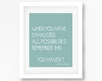 Thomas Edison quote print - Motivational quote print - When you have exhausted all possibilities, remember this: you havent - Edison quote