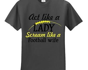 Football tee, football shirt, team sports, football team,Act like a lady scream like a football wife, Choose team colors
