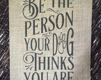 Be The Person Your Dog Thinks You Are Burlap Print – Pet Burlap - Pet Décor