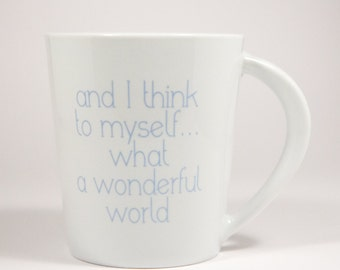 "Mug Cup ""and I think to myself... what a wonderful world"""