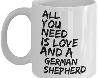 Unique Coffee Mug - All You Need Is Love And A German Shepherd -Amazing Present Idea, Great Quality Ceramic Cups For Coffee, Tea, Milk -11oz