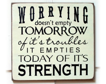 Worrying doesn't empty tomorrow of it's troubles it empties today of it's strength wood sign