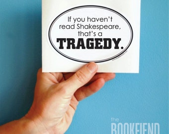 if you haven't read Shakespeare bumper sticker