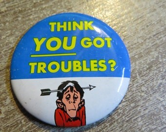 "Vintage 1960's Tin Metal Funny Pin Pinback Button That Reads "" Think YOU Got Troubles ? """