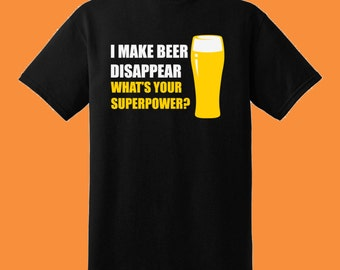 I Make Beer Disappear, Whats Your Superpower? T-shirt