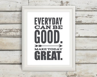 Everyday Can Be Good - Make Today Great - inspirational Quote - Inspirational Print - Inspire - Motivate - Art Print - Typography