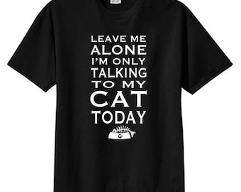 Leave Me Alone Talking To My Cat Today New T Shirt S M L XL 2X 3X 4X 5X