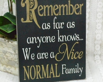 Remember As Far As Anyone Knows We Are A Nice Normal Family,  READY To SHIP!!  9x12 Wood Sign