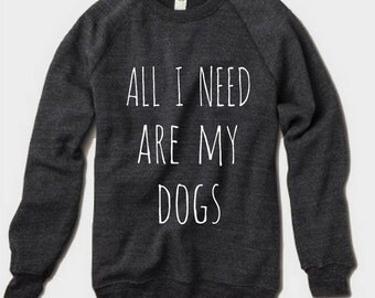 All I Need are my DOGS Champ Sweatshirt Alternative Apparel long sleeve shirt