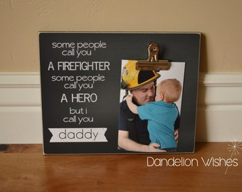 Firefighter Dad Gift  {Some People Call You a Firefighter, Some People Call You a Hero, But I Call You Daddy}  Photo Clip Frame Gift For Dad