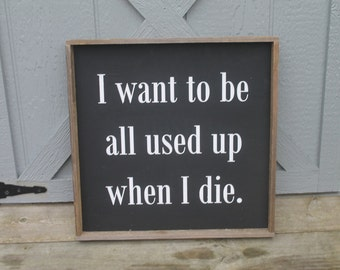 I want to be all used up when I die wood sign, black and white sign, inspirational sign