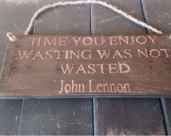 time you enjoy wasting was not wasted. john lennon. wooden sign