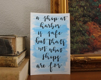 A ship at harbor is safe but that's not what ships are for: watercolor hand lettered print 5.5x8.5