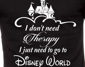 T-Shirt: I Don't Need Therapy - I just need to go to Disney World