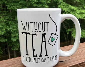 Tea mug / Without tea I literally cant even / Specialty Mug / Tea Cup / Tea Lovers / Tea bag