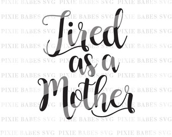 Tired As A Mother SVG, Mom Life SVG, Mama Tried SVG, Mama Bear svg, svg cutting files, Cuttables, Cricut svg, Silhouette svg, Cutting Files